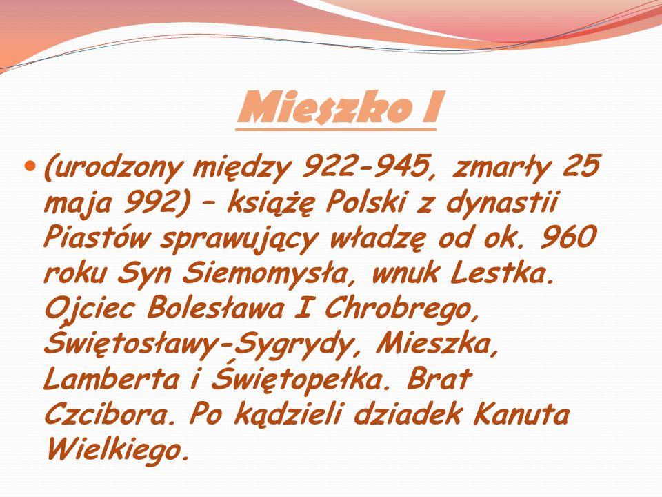 Mieszko I (urodzony między 922-945, zmarły 25 maja 992) – książę Polski z dynastii Piastów sprawujący władzę od ok. 960 roku Syn Siemomysła, wnuk Lest