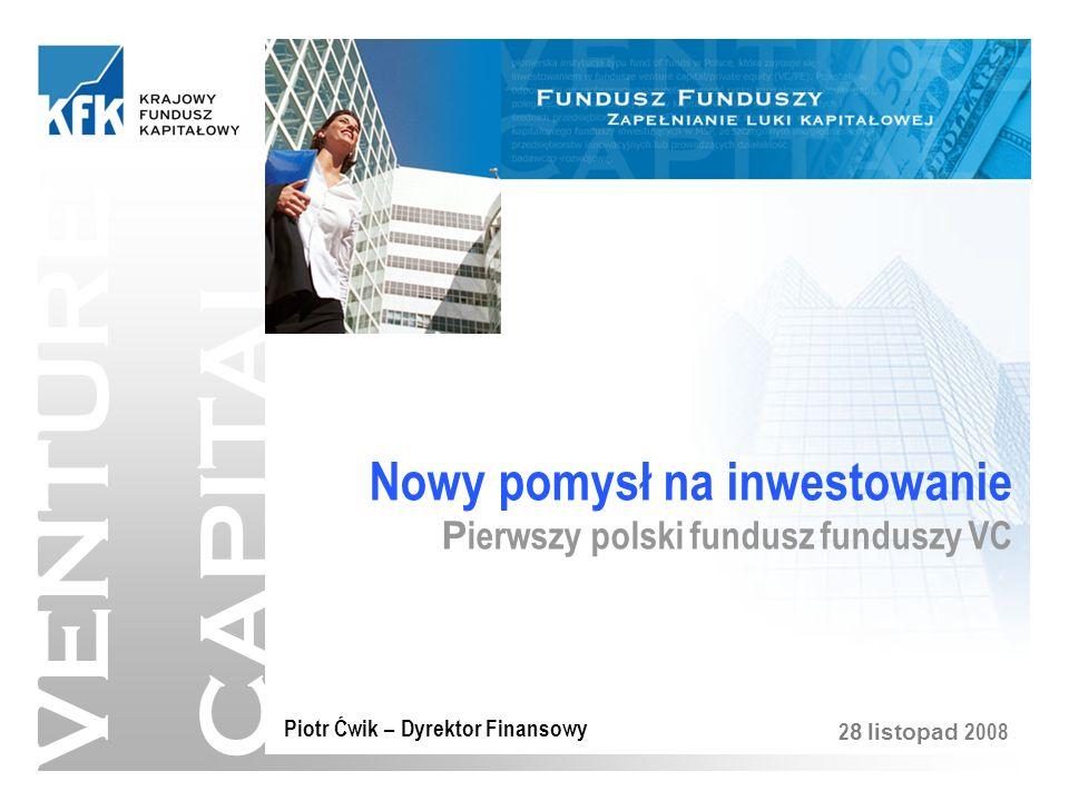 VENTURE CAPITAL Nowy pomysł na inwestowanie P ierwszy polski fundusz funduszy VC Piotr Ćwik – Dyrektor Finansowy 2 8 listopad 2008