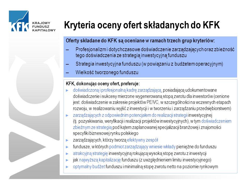 Kryteria oceny ofert składanych do KFK Oferty składane do KFK są oceniane w ramach trzech grup kryteriów: ─ Profesjonalizm i dotychczasowe doświadczenie zarządzających oraz zbieżność tego doświadczenia ze strategią inwestycyjną funduszu ─ Strategia inwestycyjna funduszu (w powiązaniu z budżetem operacyjnym) ─ Wielkość tworzonego funduszu KFK, dokonując oceny ofert, preferuje: ► doświadczoną i profesjonalną kadrę zarządzającą, posiadającą udokumentowane doświadczenie i sukcesy mierzone wygenerowaną stopą zwrotu dla inwestorów (cenione jest: doświadczenie w zakresie projektów PE/VC, w szczególności na wczesnych etapach rozwoju, w realizowaniu wyjść z inwestycji i w tworzeniu i zarządzaniu przedsiębiorstwem) ► zarządzających z odpowiednim potencjałem do realizacji strategii inwestycyjnej (tj.