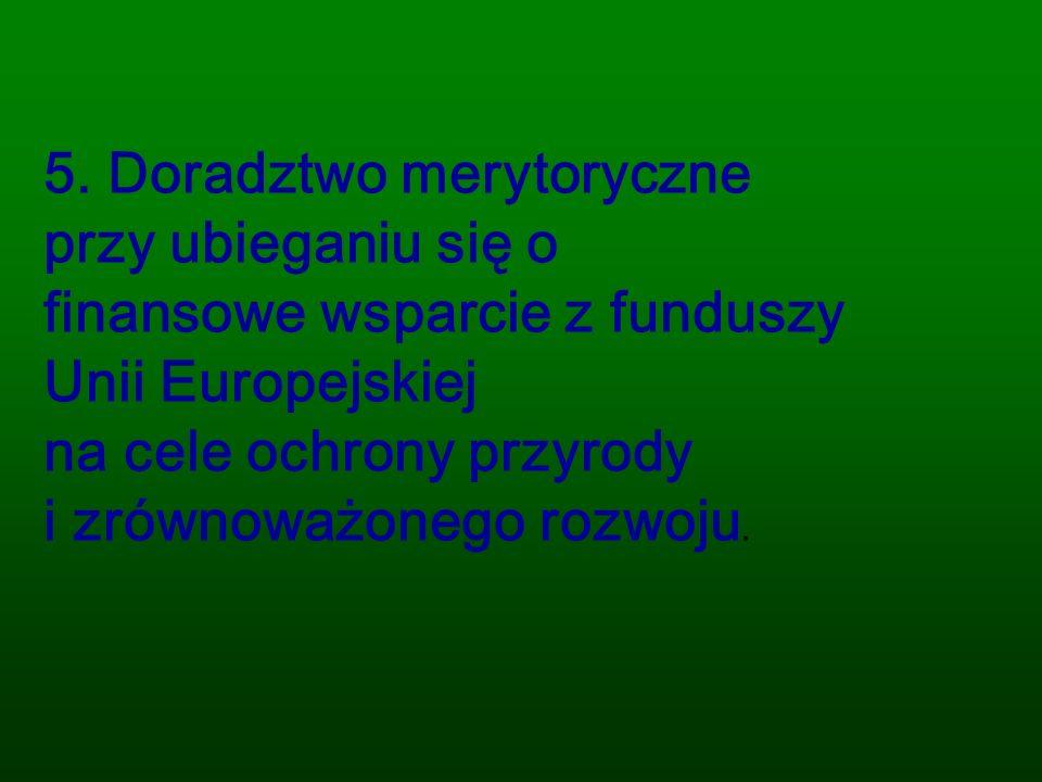 5. Doradztwo merytoryczne przy ubieganiu się o finansowe wsparcie z funduszy Unii Europejskiej na cele ochrony przyrody i zrównoważonego rozwoju.