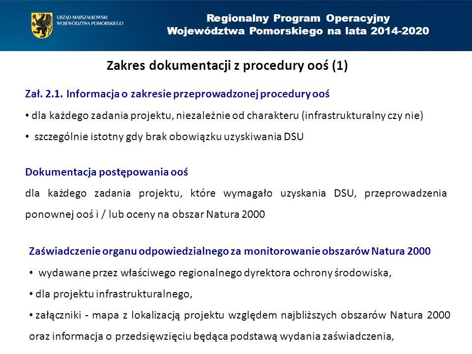 Regionalny Program Operacyjny Województwa Pomorskiego na lata 2014-2020 Zakres dokumentacji z procedury ooś (2) Zaświadczenie organu odpowiedzialnego za monitorowanie obszarów Natura 2000 zasada podstawowa: 1 zaświadczenie na wszystkie zadania projektu (w przypadku projektu złożonego z kilku zadań lub realizacji zadań przez kilka podmiotów, dopuszcza się uzyskanie oddzielnych zaświadczeń, ale w informacji o przedsięwzięciu (np.