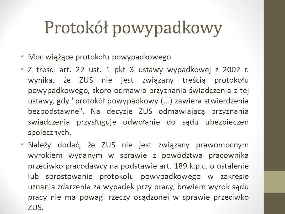 Protokół powypadkowy Moc wiążące protokołu powypadkowego Z treści art. 22 ust. 1 pkt 3 ustawy wypadkowej z 2002 r. wynika, że ZUS nie jest związany tr