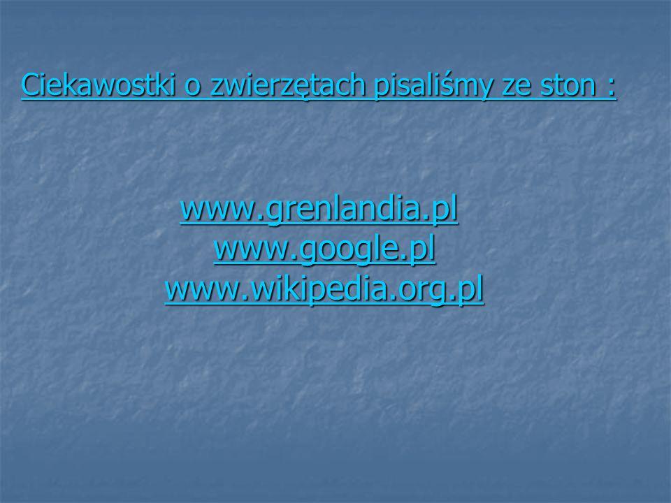 Ciekawostki o zwierzętach pisaliśmy ze ston : www.grenlandia.pl Ciekawostki o zwierzętach pisaliśmy ze ston : www.grenlandia.pl www.google.pl www.wiki