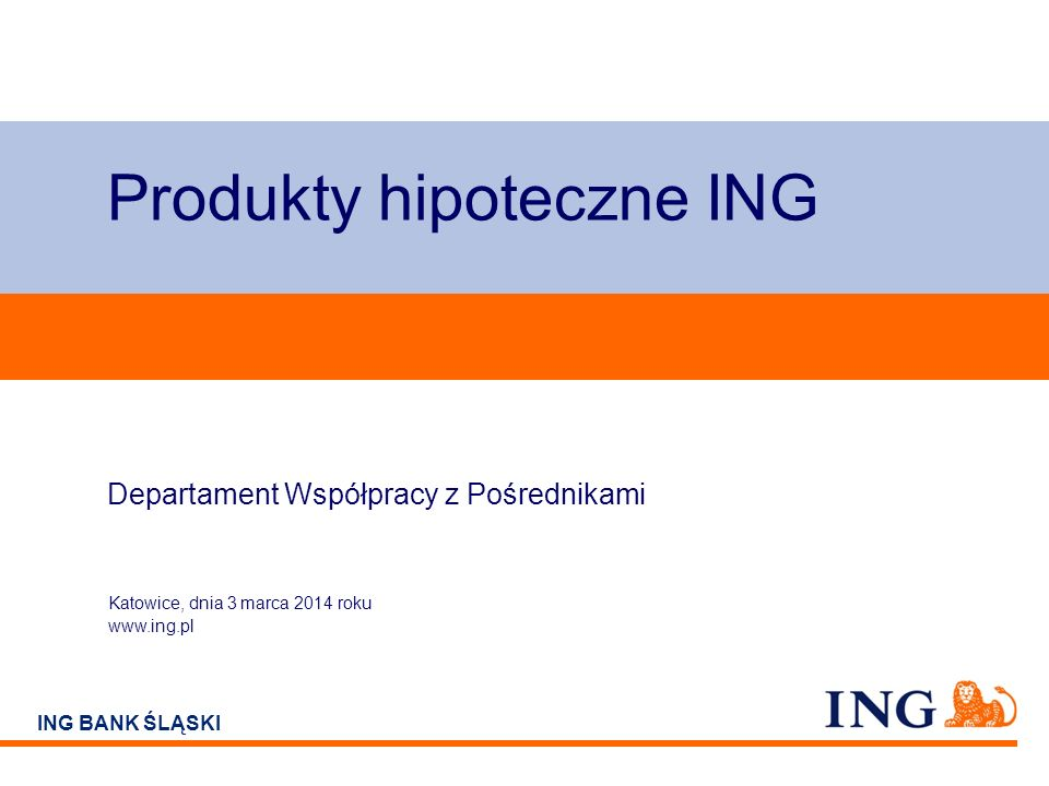 Do not put content on the brand signature area ING BANK ŚLĄSKI Produkty hipoteczne ING Departament Współpracy z Pośrednikami Katowice, dnia 3 marca 2014 roku www.ing.pl