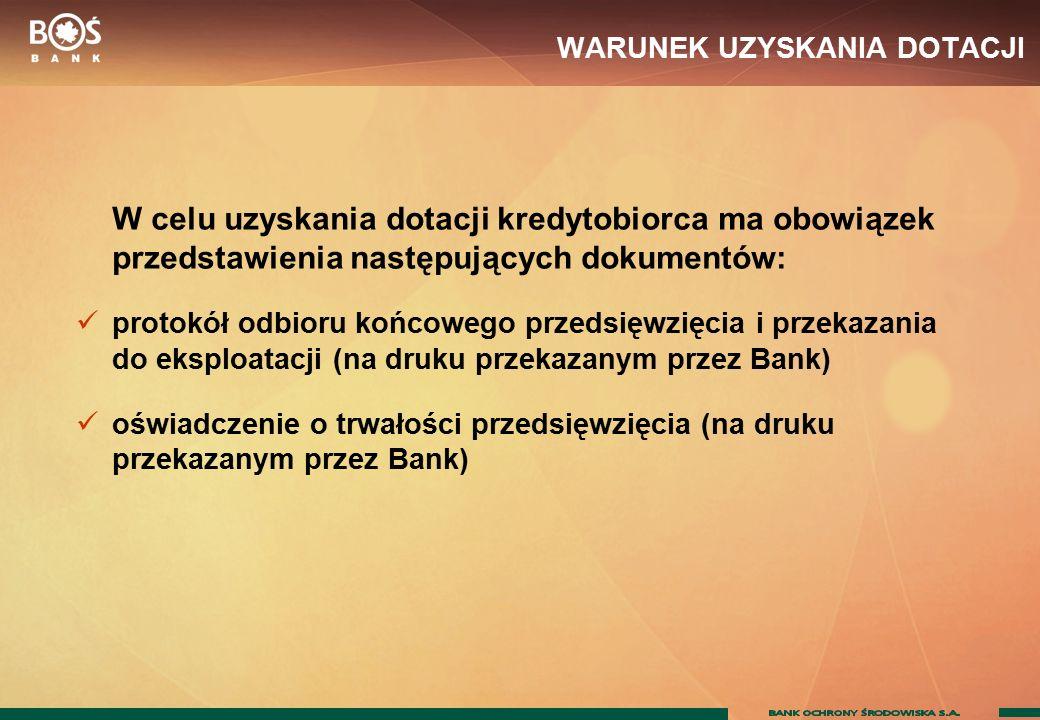 WARUNEK UZYSKANIA DOTACJI W celu uzyskania dotacji kredytobiorca ma obowiązek przedstawienia następujących dokumentów: protokół odbioru końcowego przedsięwzięcia i przekazania do eksploatacji (na druku przekazanym przez Bank) oświadczenie o trwałości przedsięwzięcia (na druku przekazanym przez Bank)