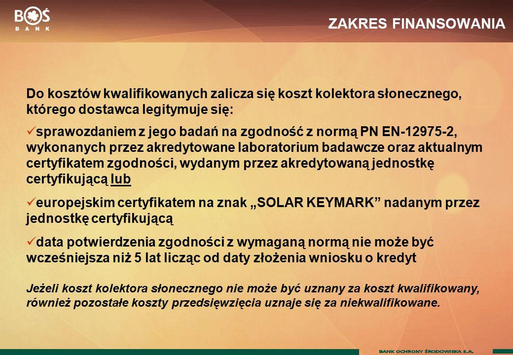 """ZAKRES FINANSOWANIA Do kosztów kwalifikowanych zalicza się koszt kolektora słonecznego, którego dostawca legitymuje się: sprawozdaniem z jego badań na zgodność z normą PN EN-12975-2, wykonanych przez akredytowane laboratorium badawcze oraz aktualnym certyfikatem zgodności, wydanym przez akredytowaną jednostkę certyfikującą lub europejskim certyfikatem na znak """"SOLAR KEYMARK nadanym przez jednostkę certyfikującą data potwierdzenia zgodności z wymaganą normą nie może być wcześniejsza niż 5 lat licząc od daty złożenia wniosku o kredyt Jeżeli koszt kolektora słonecznego nie może być uznany za koszt kwalifikowany, również pozostałe koszty przedsięwzięcia uznaje się za niekwalifikowane."""