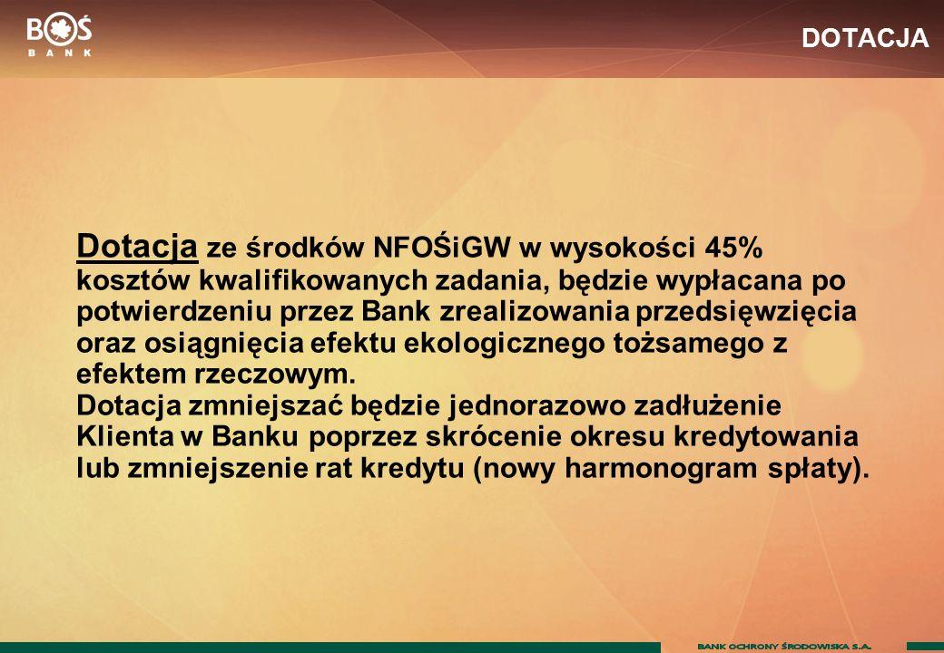 DOTACJA Dotacja ze środków NFOŚiGW w wysokości 45% kosztów kwalifikowanych zadania, będzie wypłacana po potwierdzeniu przez Bank zrealizowania przedsięwzięcia oraz osiągnięcia efektu ekologicznego tożsamego z efektem rzeczowym.