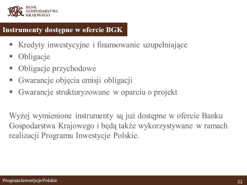  Kredyty inwestycyjne i finansowanie uzupełniające  Obligacje  Obligacje przychodowe  Gwarancje objęcia emisji obligacji  Gwarancje strukturyzowane w oparciu o projekt Wyżej wymienione instrumenty są już dostępne w ofercie Banku Gospodarstwa Krajowego i będą także wykorzystywane w ramach realizacji Programu Inwestycje Polskie.