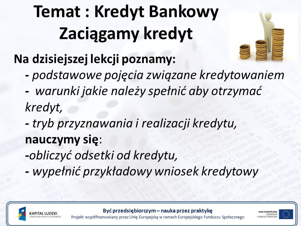 Temat : Kredyt Bankowy Zaciągamy kredyt Na dzisiejszej lekcji poznamy: - podstawowe pojęcia związane kredytowaniem - warunki jakie należy spełnić aby