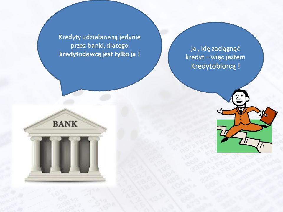 ja, idę zaciągnąć kredyt – więc jestem Kredytobiorcą ! Kredyty udzielane są jedynie przez banki, dlatego kredytodawcą jest tylko ja !