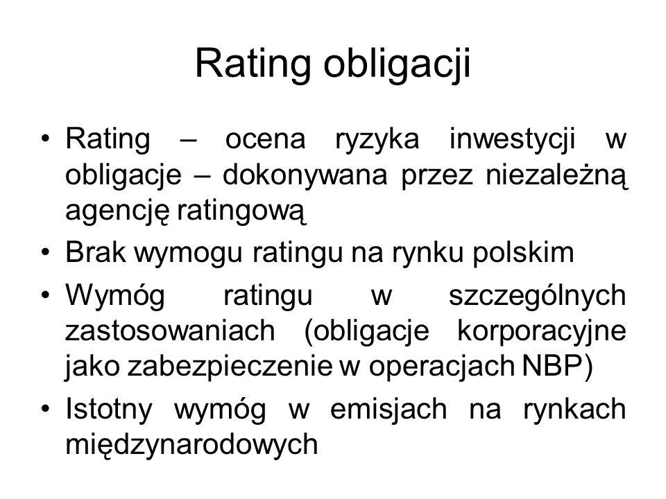 Rating obligacji Rating – ocena ryzyka inwestycji w obligacje – dokonywana przez niezależną agencję ratingową Brak wymogu ratingu na rynku polskim Wymóg ratingu w szczególnych zastosowaniach (obligacje korporacyjne jako zabezpieczenie w operacjach NBP) Istotny wymóg w emisjach na rynkach międzynarodowych