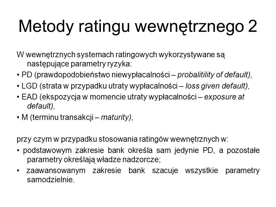 Metody ratingu wewnętrznego 2 W wewnętrznych systemach ratingowych wykorzystywane są następujące parametry ryzyka: PD (prawdopodobieństwo niewypłacalności – probalitility of default), LGD (strata w przypadku utraty wypłacalności – loss given default), EAD (ekspozycja w momencie utraty wypłacalności – exposure at default), M (terminu transakcji – maturity), przy czym w przypadku stosowania ratingów wewnętrznych w: podstawowym zakresie bank określa sam jedynie PD, a pozostałe parametry określają władze nadzorcze; zaawansowanym zakresie bank szacuje wszystkie parametry samodzielnie.