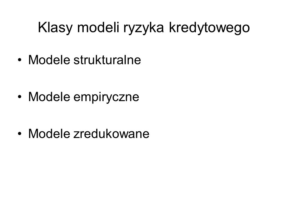 Klasy modeli ryzyka kredytowego Modele strukturalne Modele empiryczne Modele zredukowane