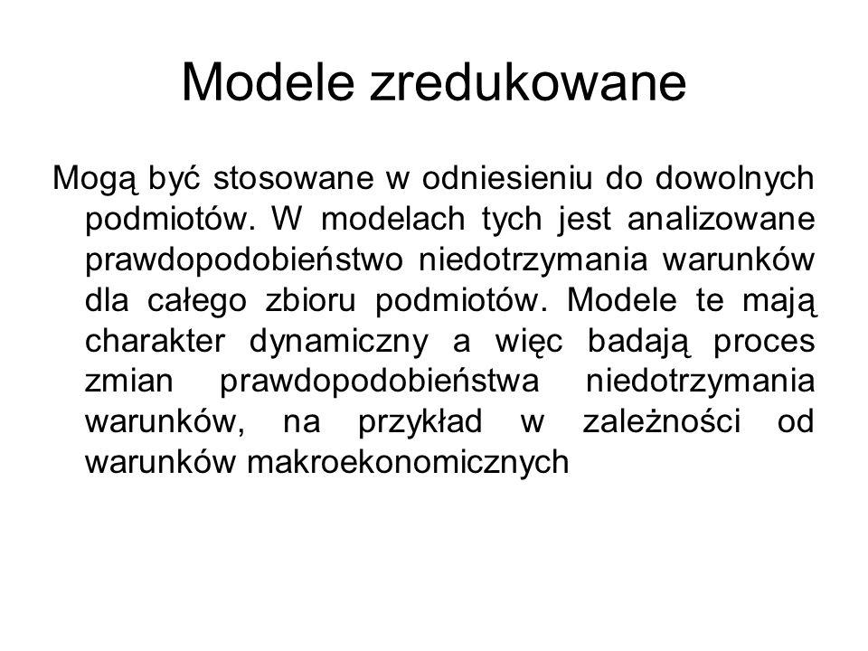 Modele zredukowane Mogą być stosowane w odniesieniu do dowolnych podmiotów. W modelach tych jest analizowane prawdopodobieństwo niedotrzymania warunkó