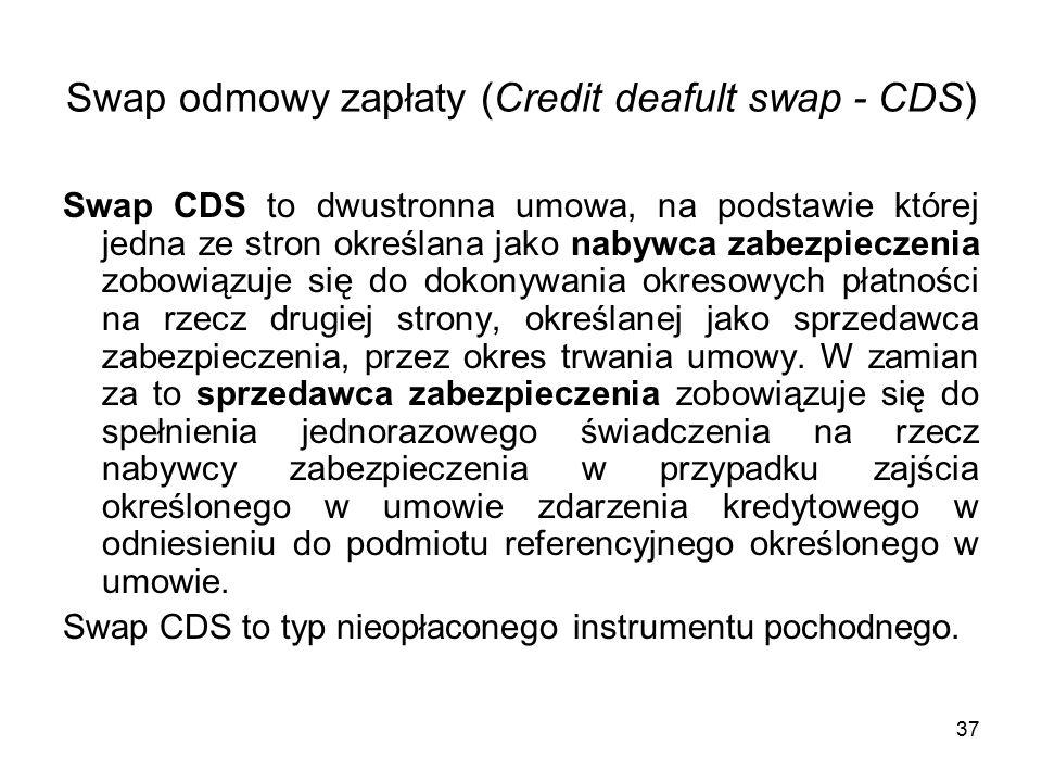 37 Swap odmowy zapłaty (Credit deafult swap - CDS) Swap CDS to dwustronna umowa, na podstawie której jedna ze stron określana jako nabywca zabezpieczenia zobowiązuje się do dokonywania okresowych płatności na rzecz drugiej strony, określanej jako sprzedawca zabezpieczenia, przez okres trwania umowy.