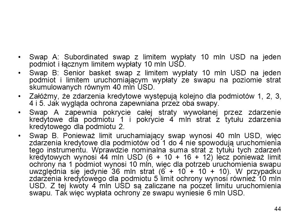 44 Swap A: Subordinated swap z limitem wypłaty 10 mln USD na jeden podmiot i łącznym limitem wypłaty 10 mln USD. Swap B: Senior basket swap z limitem
