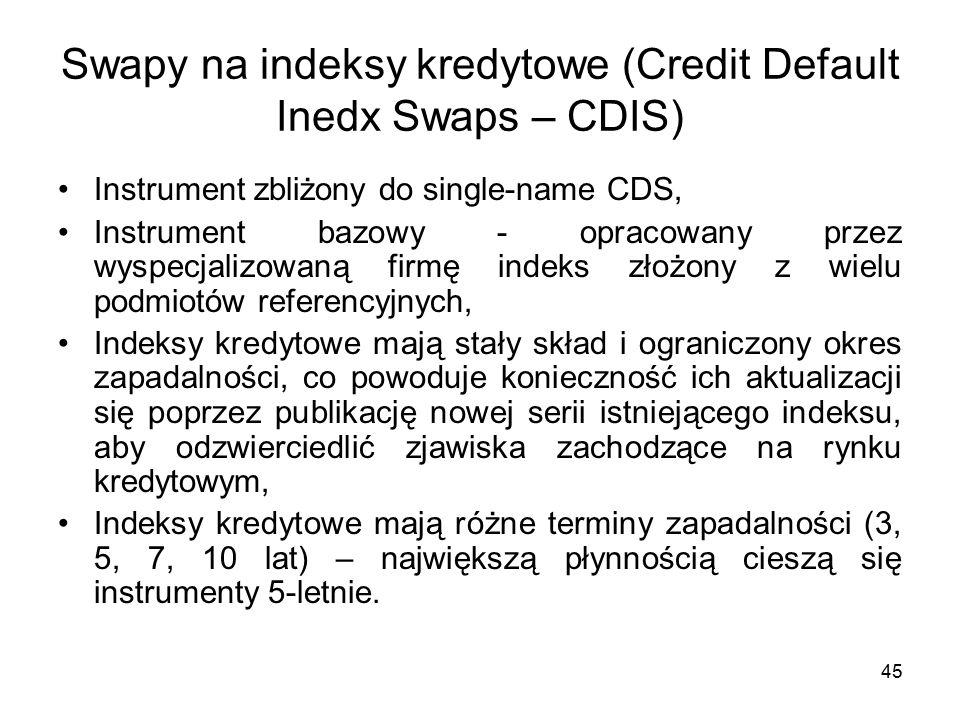 45 Swapy na indeksy kredytowe (Credit Default Inedx Swaps – CDIS) Instrument zbliżony do single-name CDS, Instrument bazowy - opracowany przez wyspecjalizowaną firmę indeks złożony z wielu podmiotów referencyjnych, Indeksy kredytowe mają stały skład i ograniczony okres zapadalności, co powoduje konieczność ich aktualizacji się poprzez publikację nowej serii istniejącego indeksu, aby odzwierciedlić zjawiska zachodzące na rynku kredytowym, Indeksy kredytowe mają różne terminy zapadalności (3, 5, 7, 10 lat) – największą płynnością cieszą się instrumenty 5-letnie.