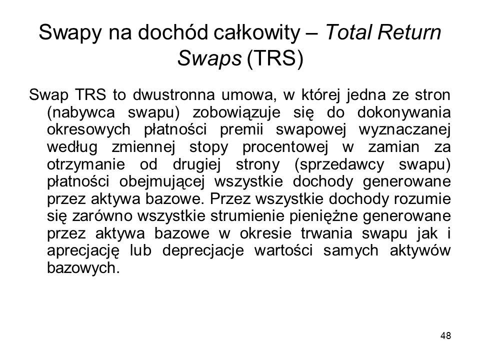 48 Swapy na dochód całkowity – Total Return Swaps (TRS) Swap TRS to dwustronna umowa, w której jedna ze stron (nabywca swapu) zobowiązuje się do dokonywania okresowych płatności premii swapowej wyznaczanej według zmiennej stopy procentowej w zamian za otrzymanie od drugiej strony (sprzedawcy swapu) płatności obejmującej wszystkie dochody generowane przez aktywa bazowe.