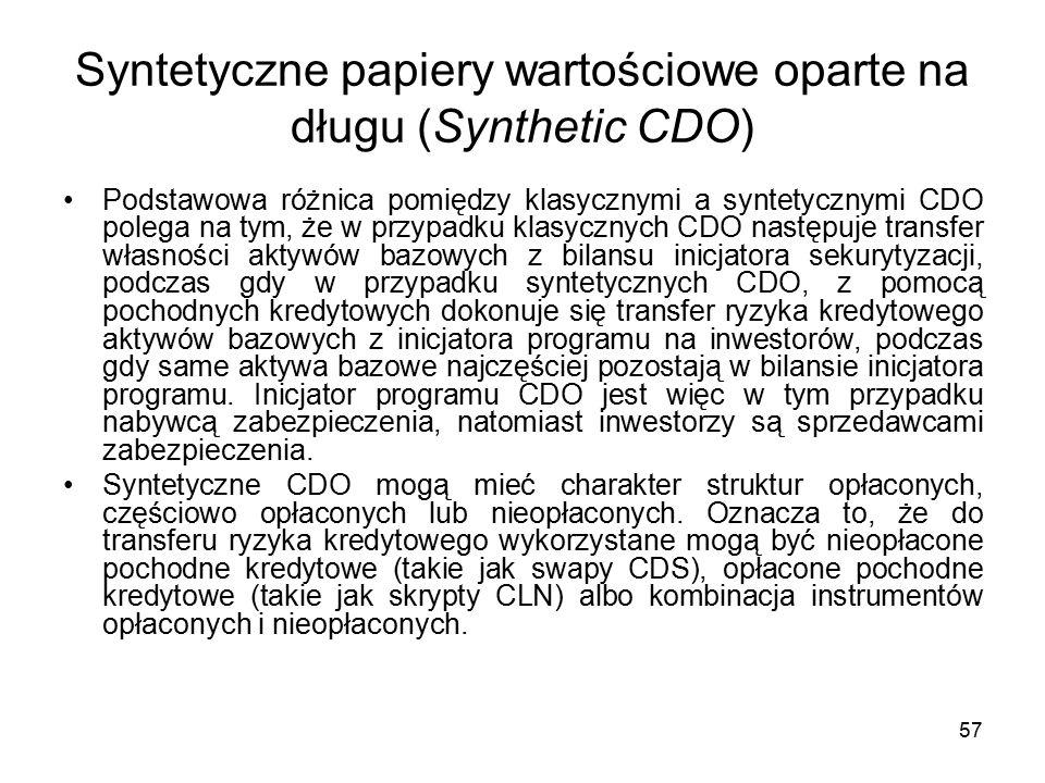 57 Syntetyczne papiery wartościowe oparte na długu (Synthetic CDO) Podstawowa różnica pomiędzy klasycznymi a syntetycznymi CDO polega na tym, że w prz