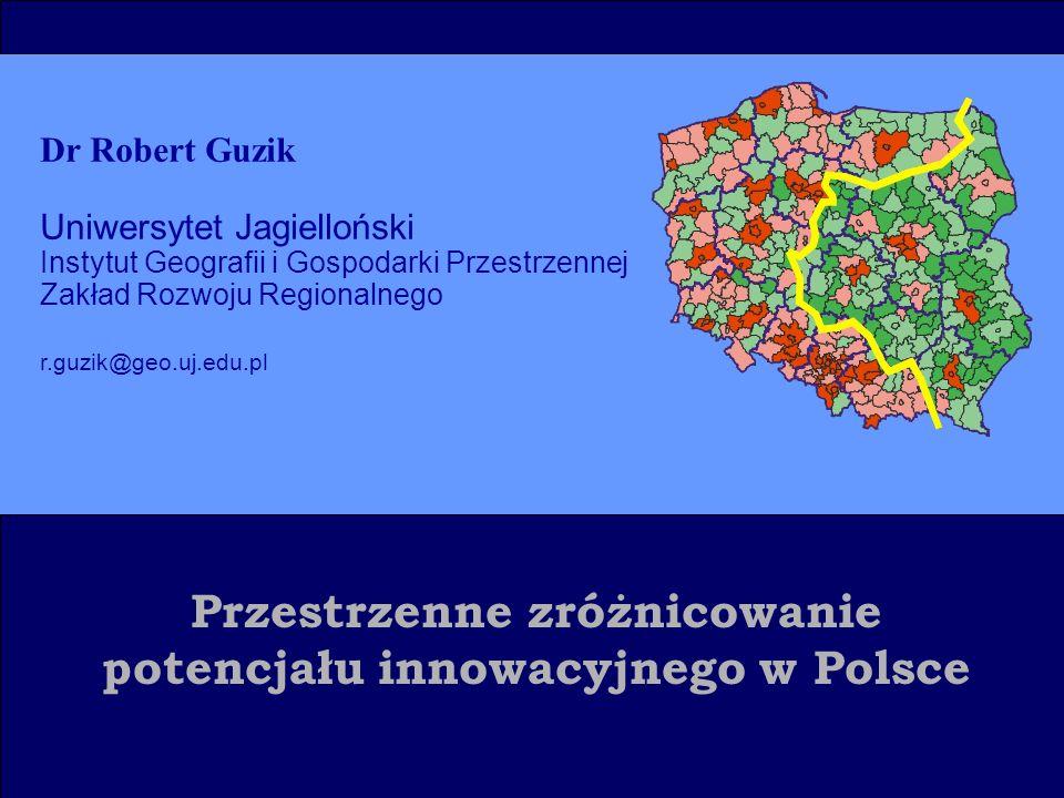 Przestrzenne zróżnicowanie potencjału innowacyjnego w Polsce Dr Robert Guzik Uniwersytet Jagielloński Instytut Geografii i Gospodarki Przestrzennej Zakład Rozwoju Regionalnego r.guzik@geo.uj.edu.pl