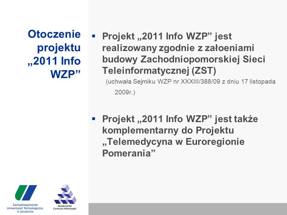 """Otoczenie projektu """"2011 Info WZP  Projekt """"2011 Info WZP jest realizowany zgodnie z załoeniami budowy Zachodniopomorskiej Sieci Teleinformatycznej (ZST) (uchwała Sejmiku WZP nr XXXIII/388/09 z dniu 17 listopada 2009r.)  Projekt """"2011 Info WZP jest także komplementarny do Projektu """"Telemedycyna w Euroregionie Pomerania"""