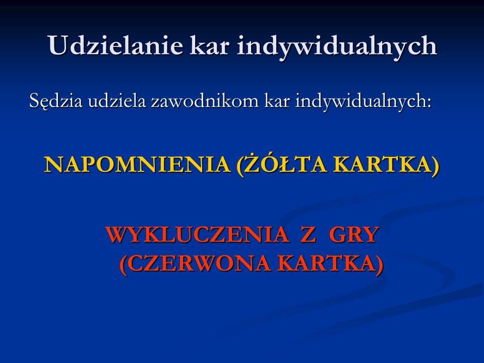 Udzielanie kar indywidualnych Sędzia udziela zawodnikom kar indywidualnych: NAPOMNIENIA (ŻÓŁTA KARTKA) WYKLUCZENIA Z GRY (CZERWONA KARTKA)