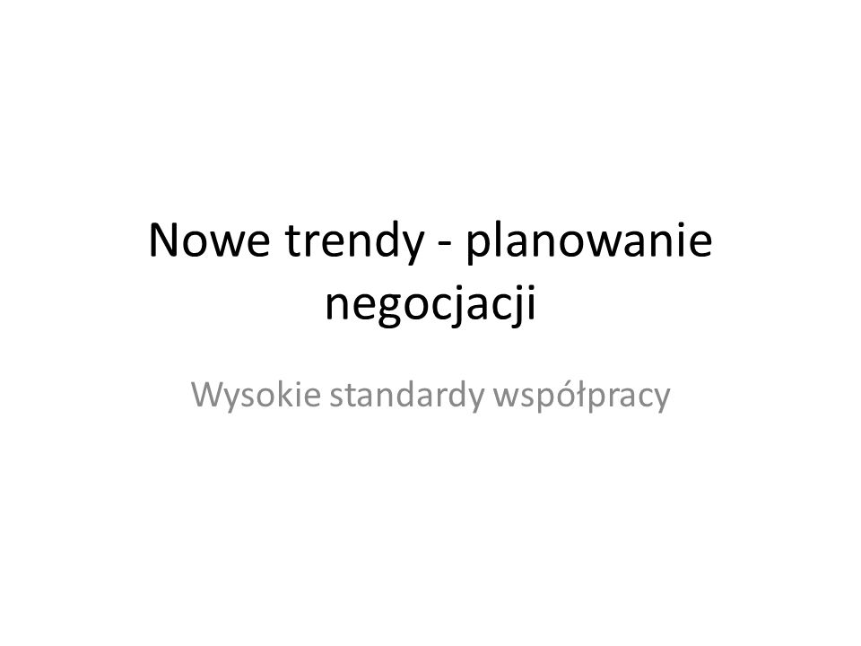 Nowe trendy - planowanie negocjacji Wysokie standardy współpracy