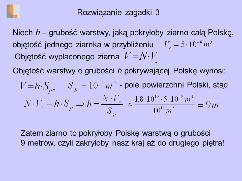 Rozwiązanie zagadki 3 Niech h – grubość warstwy, jaką pokryłoby ziarno całą Polskę, objętość jednego ziarnka w przybliżeniu Objętość wypłaconego ziarna Objętość warstwy o grubości h pokrywającej Polskę wynosi: - pole powierzchni Polski, stąd Zatem ziarno to pokryłoby Polskę warstwą o grubości 9 metrów, czyli zakryłoby nasz kraj aż do drugiego piętra!