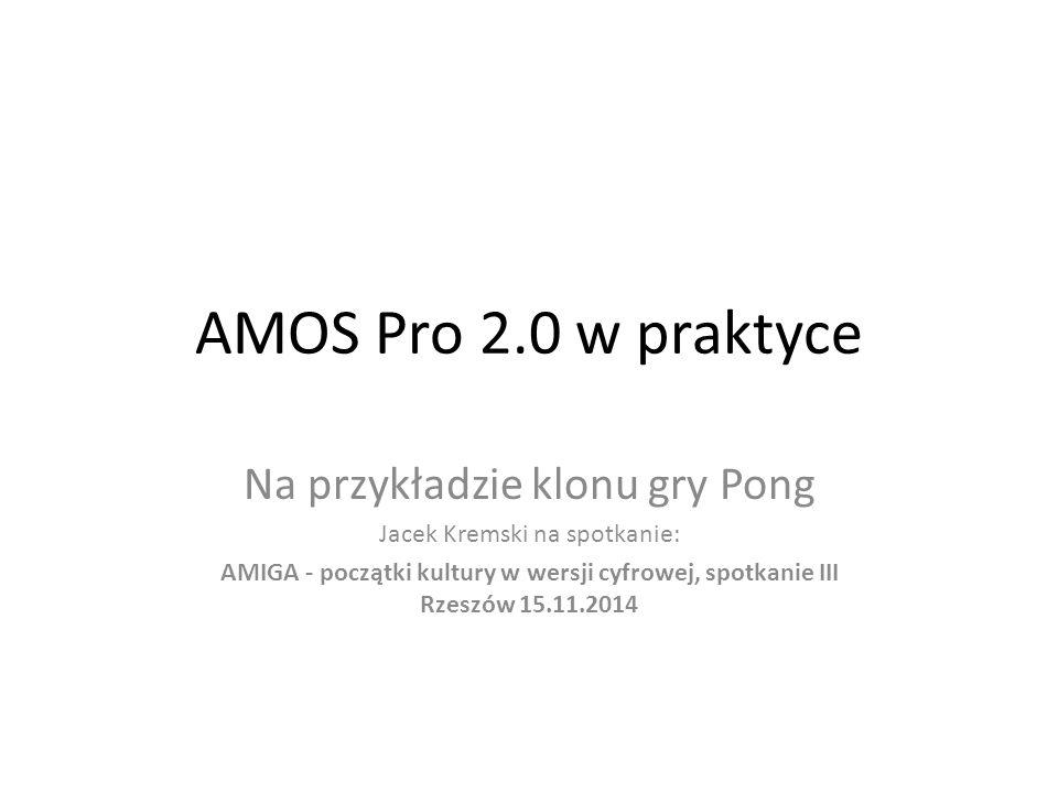 AMOS Pro 2.0 w praktyce Na przykładzie klonu gry Pong Jacek Kremski na spotkanie: AMIGA - początki kultury w wersji cyfrowej, spotkanie III Rzeszów 15.11.2014