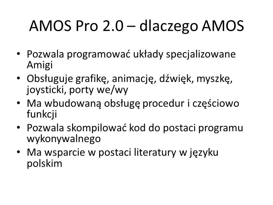 AMOS Pro 2.0 – dlaczego AMOS Pozwala programować układy specjalizowane Amigi Obsługuje grafikę, animację, dźwięk, myszkę, joysticki, porty we/wy Ma wbudowaną obsługę procedur i częściowo funkcji Pozwala skompilować kod do postaci programu wykonywalnego Ma wsparcie w postaci literatury w języku polskim