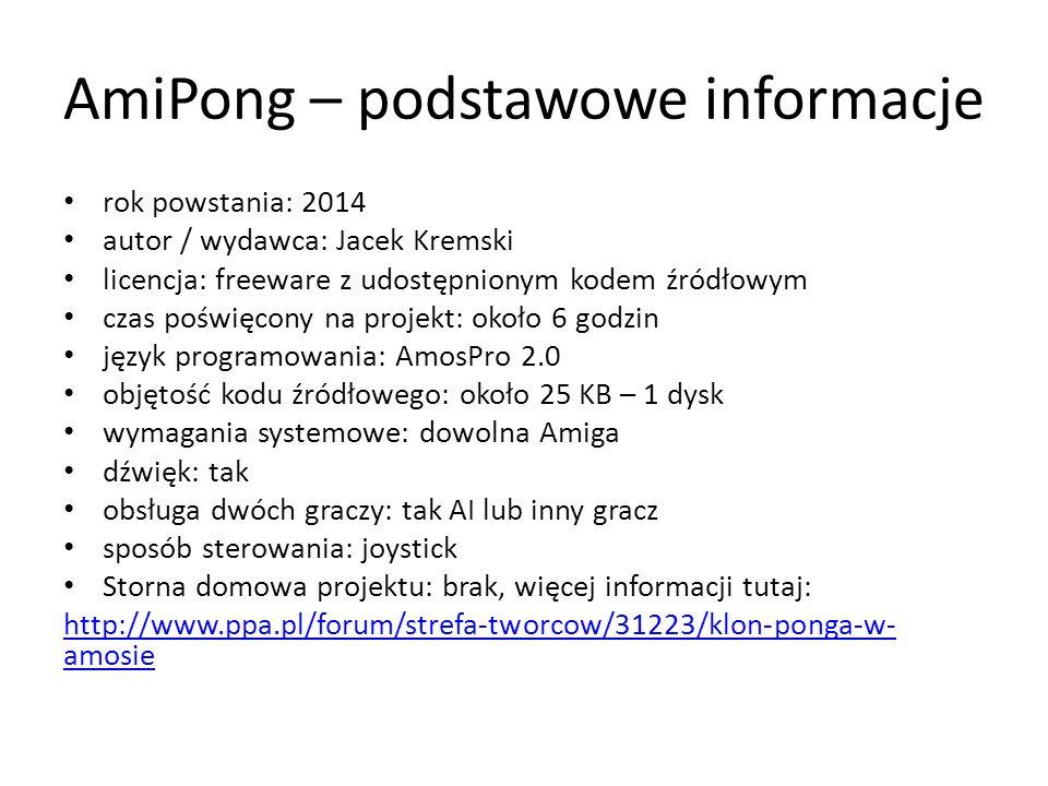 rok powstania: 2014 autor / wydawca: Jacek Kremski licencja: freeware z udostępnionym kodem źródłowym czas poświęcony na projekt: około 6 godzin język programowania: AmosPro 2.0 objętość kodu źródłowego: około 25 KB – 1 dysk wymagania systemowe: dowolna Amiga dźwięk: tak obsługa dwóch graczy: tak AI lub inny gracz sposób sterowania: joystick Storna domowa projektu: brak, więcej informacji tutaj: http://www.ppa.pl/forum/strefa-tworcow/31223/klon-ponga-w- amosie