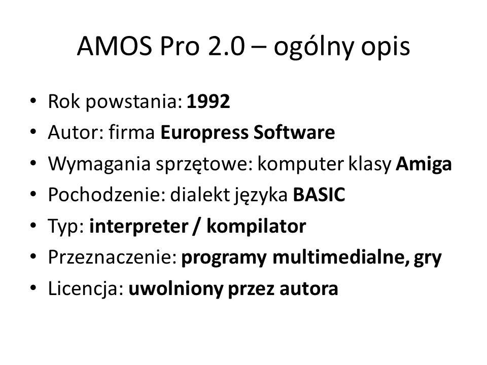 AMOS Pro 2.0 – ogólny opis Rok powstania: 1992 Autor: firma Europress Software Wymagania sprzętowe: komputer klasy Amiga Pochodzenie: dialekt języka BASIC Typ: interpreter / kompilator Przeznaczenie: programy multimedialne, gry Licencja: uwolniony przez autora