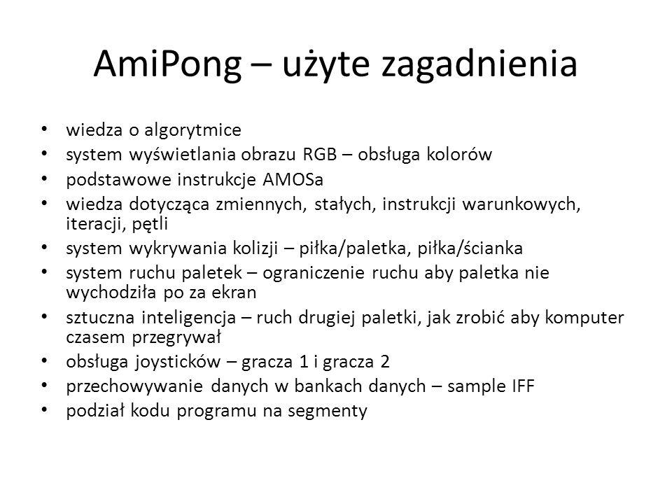 AmiPong – użyte zagadnienia wiedza o algorytmice system wyświetlania obrazu RGB – obsługa kolorów podstawowe instrukcje AMOSa wiedza dotycząca zmiennych, stałych, instrukcji warunkowych, iteracji, pętli system wykrywania kolizji – piłka/paletka, piłka/ścianka system ruchu paletek – ograniczenie ruchu aby paletka nie wychodziła po za ekran sztuczna inteligencja – ruch drugiej paletki, jak zrobić aby komputer czasem przegrywał obsługa joysticków – gracza 1 i gracza 2 przechowywanie danych w bankach danych – sample IFF podział kodu programu na segmenty