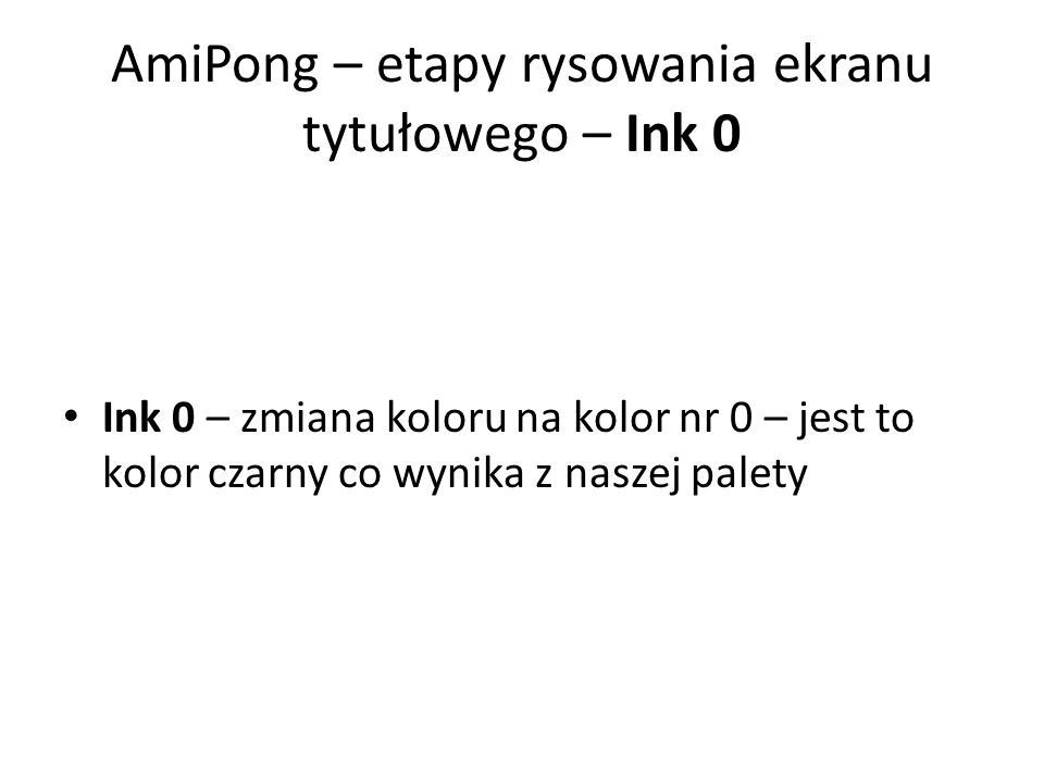 AmiPong – etapy rysowania ekranu tytułowego – Ink 0 Ink 0 – zmiana koloru na kolor nr 0 – jest to kolor czarny co wynika z naszej palety