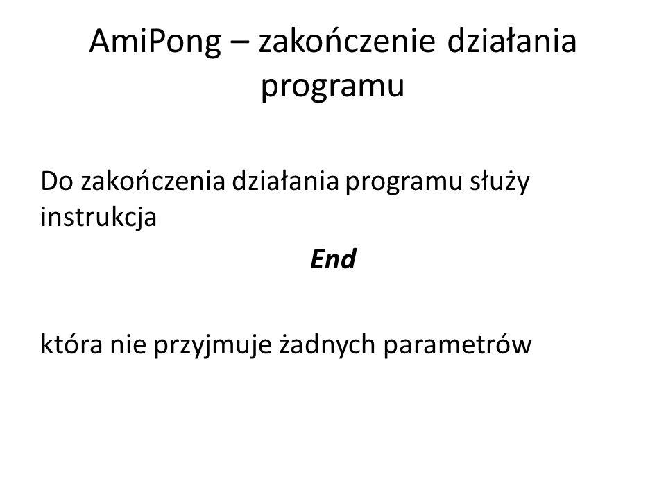 AmiPong – zakończenie działania programu Do zakończenia działania programu służy instrukcja End która nie przyjmuje żadnych parametrów