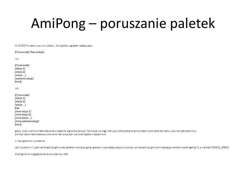 AmiPong – poruszanie paletek W AMOS Pro zapis warunku (jeżeli… to) będzie wyglądał następująco: If [warunek] Then [akcja] lub If [warunek] [akcja 1] [