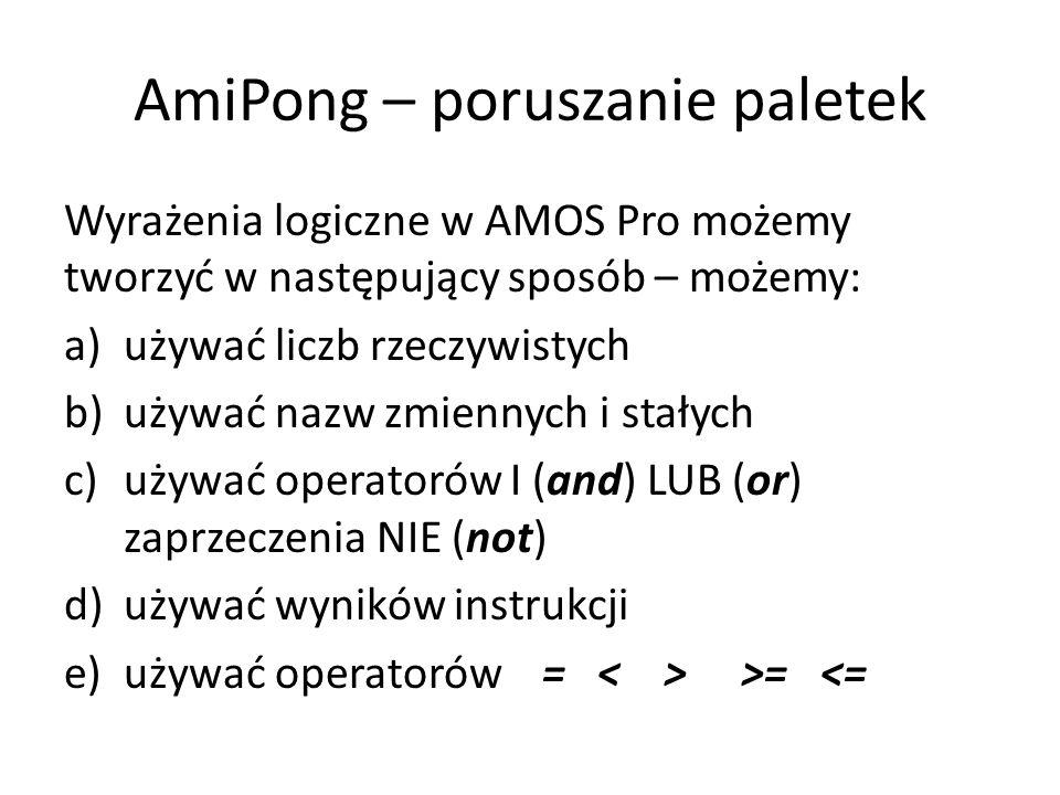 AmiPong – poruszanie paletek Wyrażenia logiczne w AMOS Pro możemy tworzyć w następujący sposób – możemy: a)używać liczb rzeczywistych b)używać nazw zmiennych i stałych c)używać operatorów I (and) LUB (or) zaprzeczenia NIE (not) d)używać wyników instrukcji e)używać operatorów = >= <=