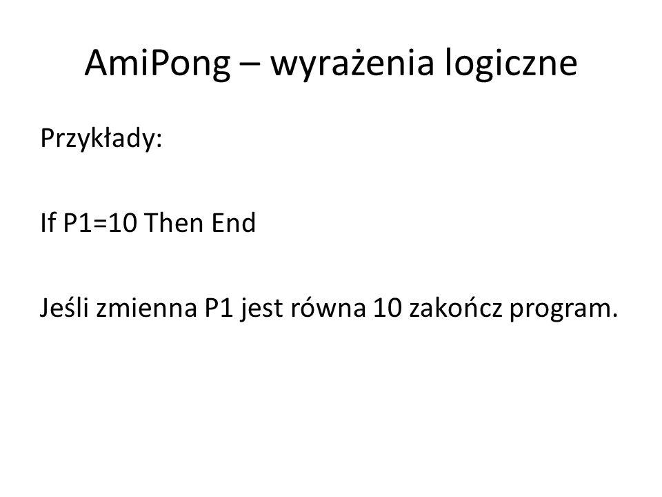 AmiPong – wyrażenia logiczne Przykłady: If P1=10 Then End Jeśli zmienna P1 jest równa 10 zakończ program.