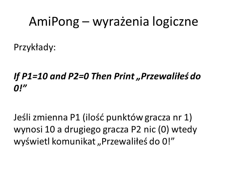 """AmiPong – wyrażenia logiczne Przykłady: If P1=10 and P2=0 Then Print """"Przewaliłeś do 0! Jeśli zmienna P1 (ilość punktów gracza nr 1) wynosi 10 a drugiego gracza P2 nic (0) wtedy wyświetl komunikat """"Przewaliłeś do 0!"""