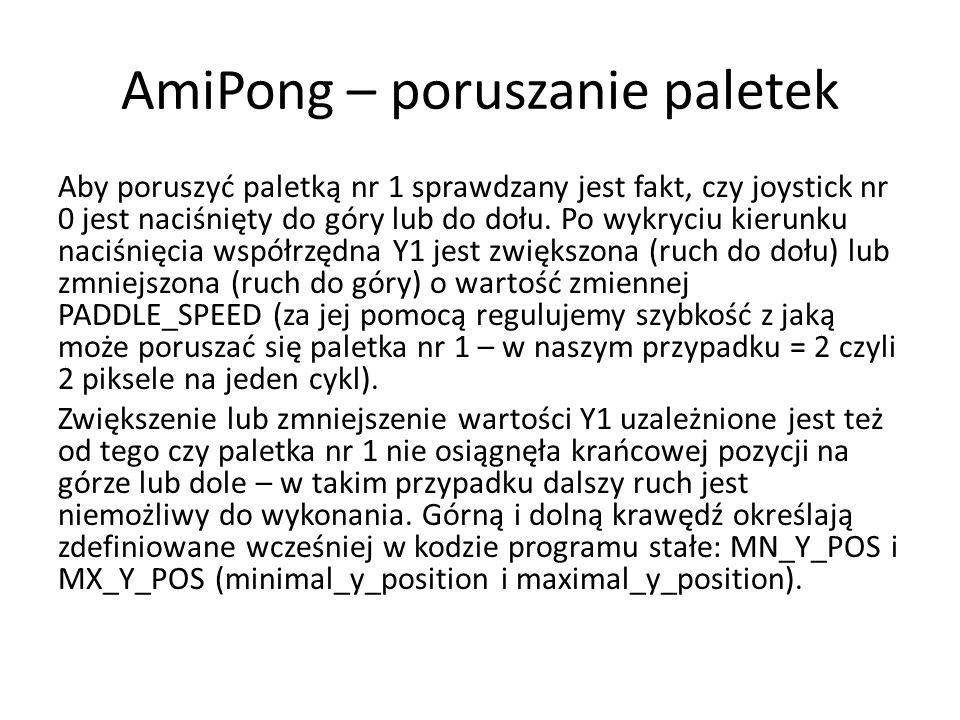 AmiPong – poruszanie paletek Aby poruszyć paletką nr 1 sprawdzany jest fakt, czy joystick nr 0 jest naciśnięty do góry lub do dołu. Po wykryciu kierun