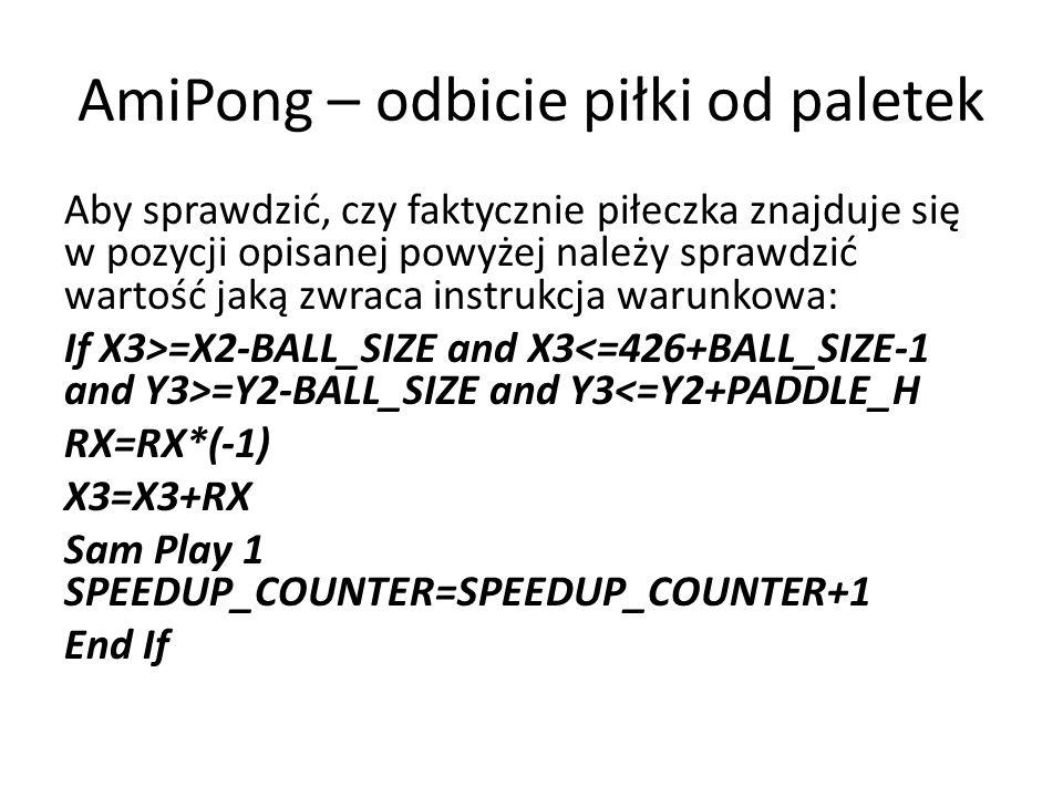 AmiPong – odbicie piłki od paletek Aby sprawdzić, czy faktycznie piłeczka znajduje się w pozycji opisanej powyżej należy sprawdzić wartość jaką zwraca instrukcja warunkowa: If X3>=X2-BALL_SIZE and X3 =Y2-BALL_SIZE and Y3<=Y2+PADDLE_H RX=RX*(-1) X3=X3+RX Sam Play 1 SPEEDUP_COUNTER=SPEEDUP_COUNTER+1 End If