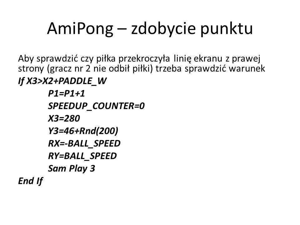 AmiPong – zdobycie punktu Aby sprawdzić czy piłka przekroczyła linię ekranu z prawej strony (gracz nr 2 nie odbił piłki) trzeba sprawdzić warunek If X3>X2+PADDLE_W P1=P1+1 SPEEDUP_COUNTER=0 X3=280 Y3=46+Rnd(200) RX=-BALL_SPEED RY=BALL_SPEED Sam Play 3 End If