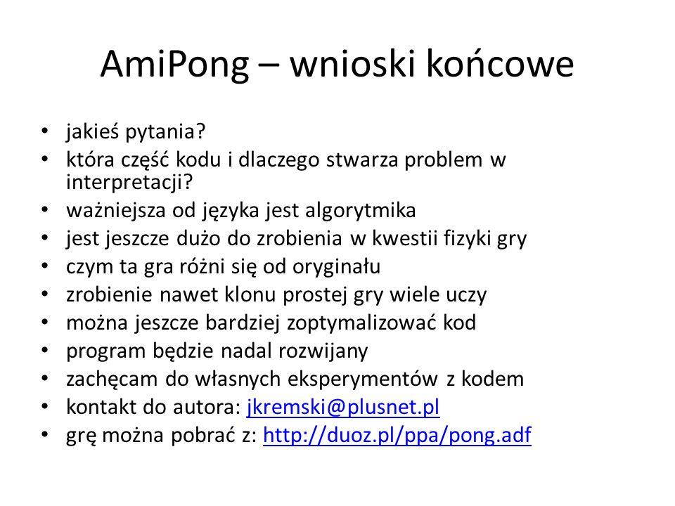 AmiPong – wnioski końcowe jakieś pytania? która część kodu i dlaczego stwarza problem w interpretacji? ważniejsza od języka jest algorytmika jest jesz