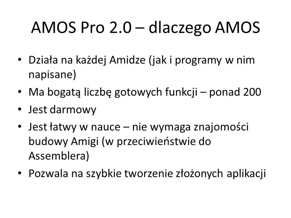 AMOS Pro 2.0 – dlaczego AMOS Działa na każdej Amidze (jak i programy w nim napisane) Ma bogatą liczbę gotowych funkcji – ponad 200 Jest darmowy Jest łatwy w nauce – nie wymaga znajomości budowy Amigi (w przeciwieństwie do Assemblera) Pozwala na szybkie tworzenie złożonych aplikacji