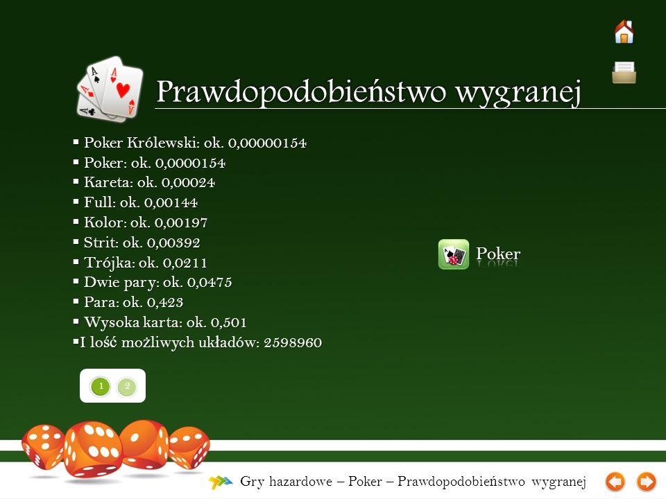 Gry hazardowe – Poker – Prawdopodobie ń stwo wygranej  Poker Królewski: ok. 0,00000154  Poker: ok. 0,0000154  Kareta: ok. 0,00024  Full: ok. 0,001