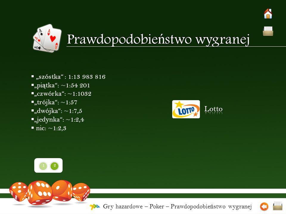 """Gry hazardowe – Poker – Prawdopodobie ń stwo wygranej   """"szóstka : 1:13 983 816  """"pi ą tka : ~1:54 201  """"czwórka : ~1:1032  """"trójka : ~1:57  """"dwójka : ~1:7,5  """"jedynka : ~1:2,4  nic: ~1:2,3 21"""