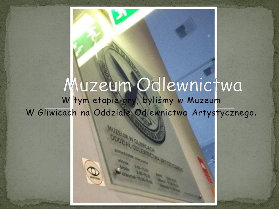 W tym etapie gry, byliśmy w Muzeum W Gliwicach na Oddziale Odlewnictwa Artystycznego.