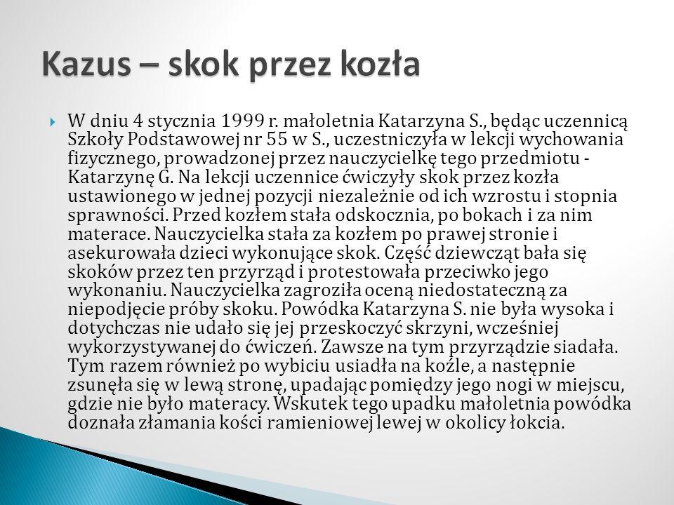  W dniu 4 stycznia 1999 r. małoletnia Katarzyna S., będąc uczennicą Szkoły Podstawowej nr 55 w S., uczestniczyła w lekcji wychowania fizycznego, prow