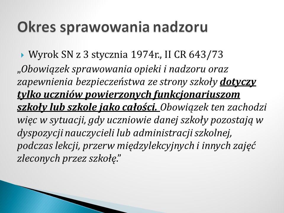 """ Wyrok SN z 3 stycznia 1974r., II CR 643/73 """"Obowiązek sprawowania opieki i nadzoru oraz zapewnienia bezpieczeństwa ze strony szkoły dotyczy tylko uczniów powierzonych funkcjonariuszom szkoły lub szkole jako całości."""