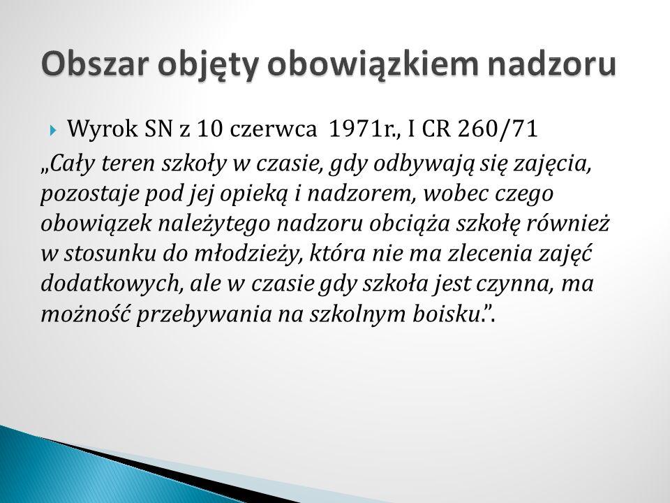 """ Wyrok SN z 10 czerwca 1971r., I CR 260/71 """"Cały teren szkoły w czasie, gdy odbywają się zajęcia, pozostaje pod jej opieką i nadzorem, wobec czego ob"""